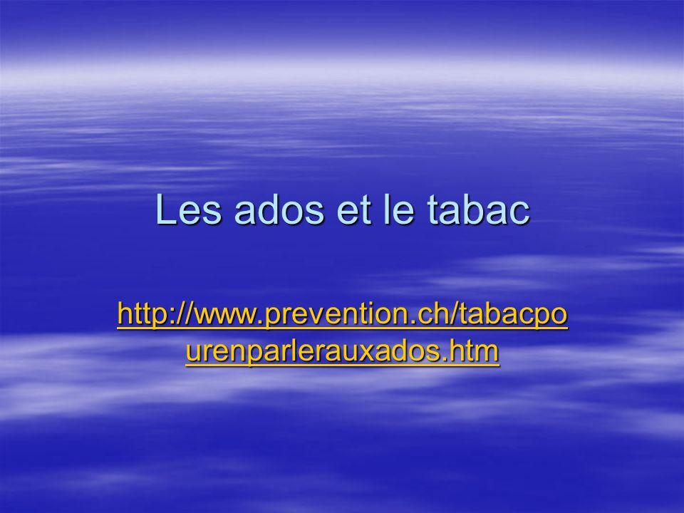 Les ados et le tabac http://www.prevention.ch/tabacpo urenparlerauxados.htm http://www.prevention.ch/tabacpo urenparlerauxados.htm