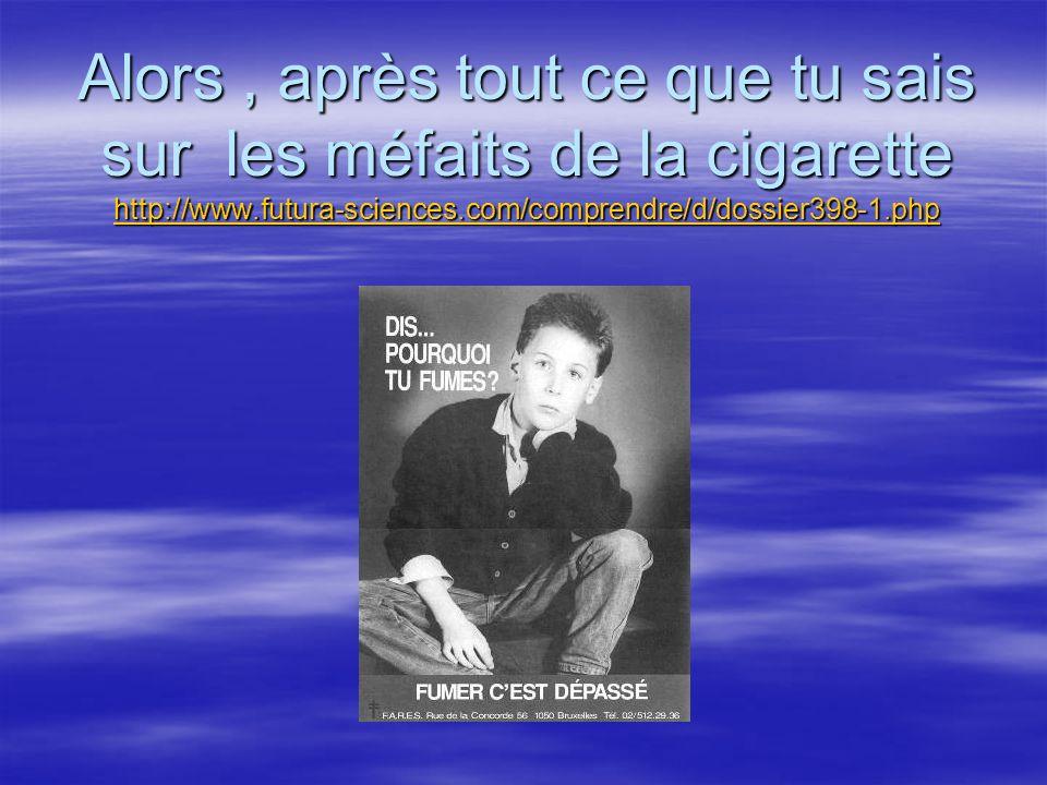 Alors, après tout ce que tu sais sur les méfaits de la cigarette http://www.futura-sciences.com/comprendre/d/dossier398-1.php http://www.futura-scienc