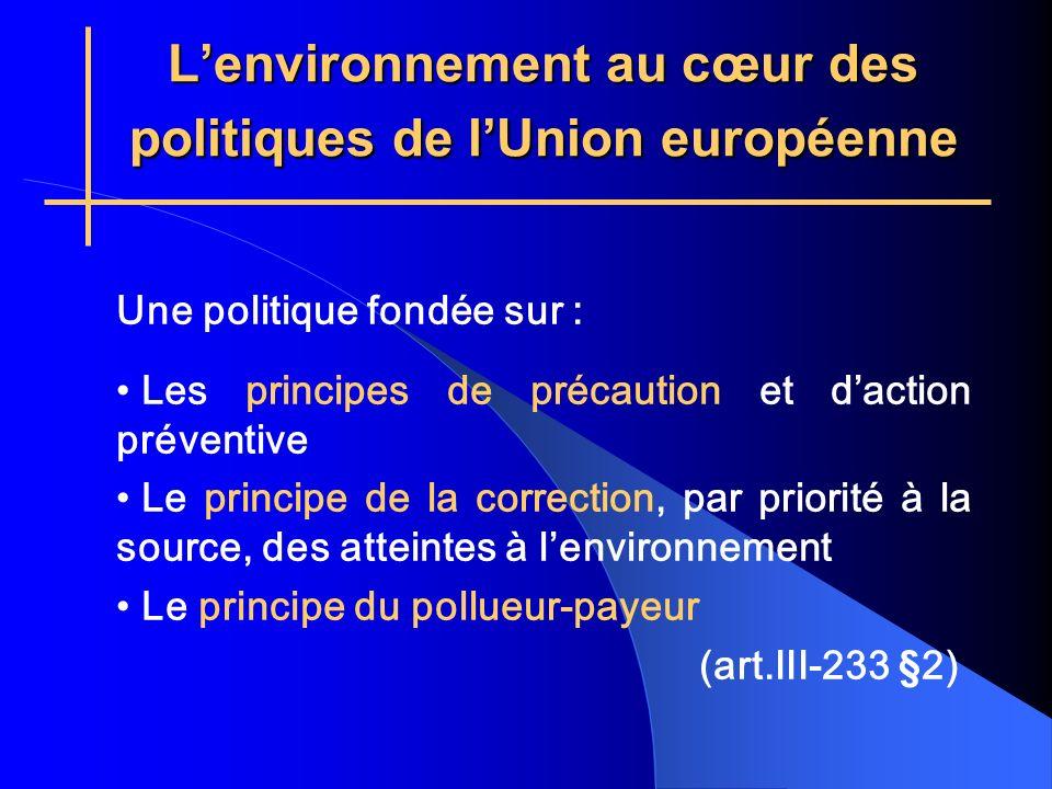 Lenvironnement au cœur des politiques de lUnion européenne Une politique fondée sur : Les principes de précaution et daction préventive Le principe de la correction, par priorité à la source, des atteintes à lenvironnement Le principe du pollueur-payeur (art.III-233 §2)