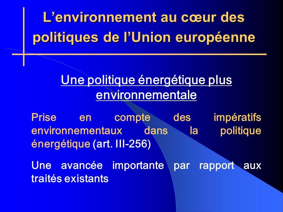 Lenvironnement au cœur des politiques de lUnion européenne Une politique énergétique plus environnementale Prise en compte des impératifs environnementaux dans la politique énergétique (art.