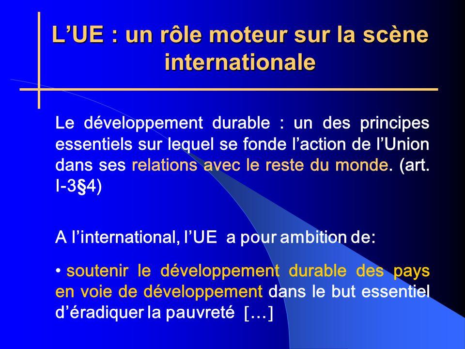 LUE : un rôle moteur sur la scène internationale Le développement durable : un des principes essentiels sur lequel se fonde laction de lUnion dans ses relations avec le reste du monde.