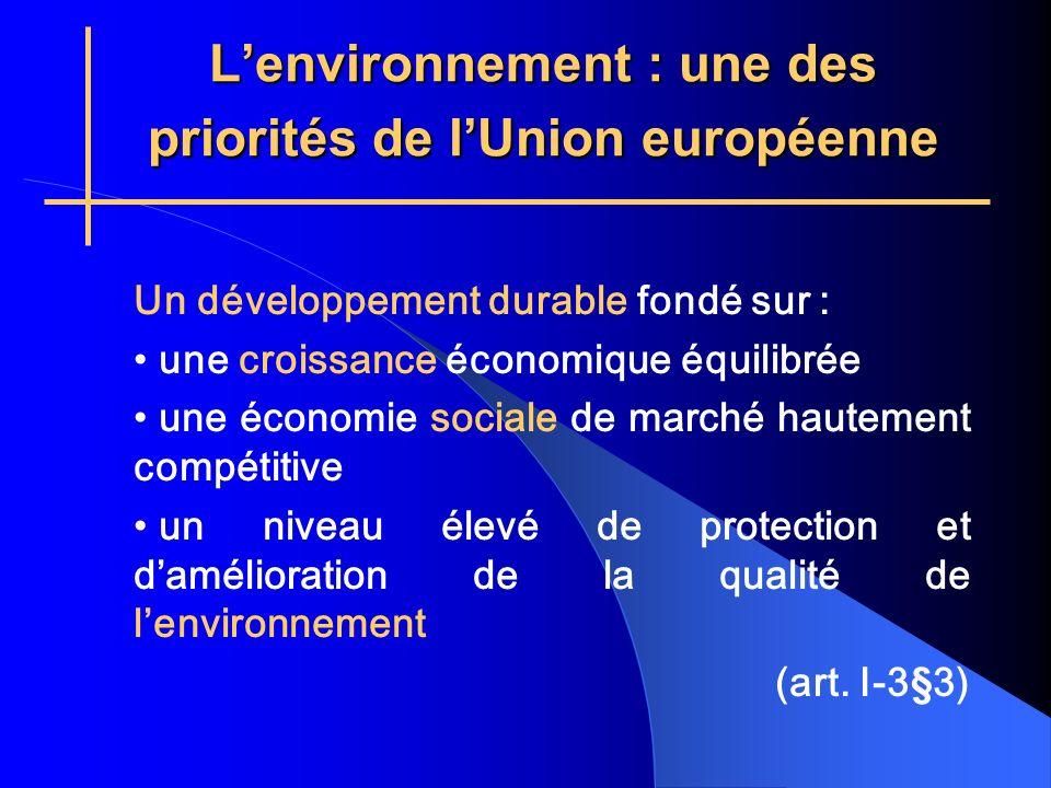Lenvironnement : une des priorités de lUnion européenne Un développement durable fondé sur : une croissance économique équilibrée une économie sociale de marché hautement compétitive un niveau élevé de protection et damélioration de la qualité de lenvironnement (art.