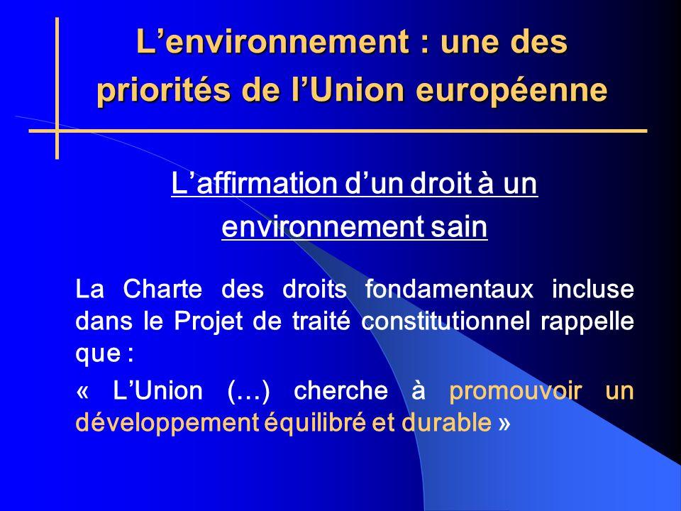Lenvironnement : une des priorités de lUnion européenne Laffirmation dun droit à un environnement sain La Charte des droits fondamentaux incluse dans le Projet de traité constitutionnel rappelle que : « LUnion (…) cherche à promouvoir un développement équilibré et durable »