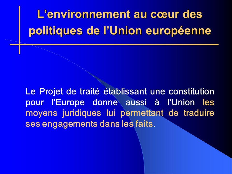 Lenvironnement au cœur des politiques de lUnion européenne Le Projet de traité établissant une constitution pour lEurope donne aussi à lUnion les moyens juridiques lui permettant de traduire ses engagements dans les faits.
