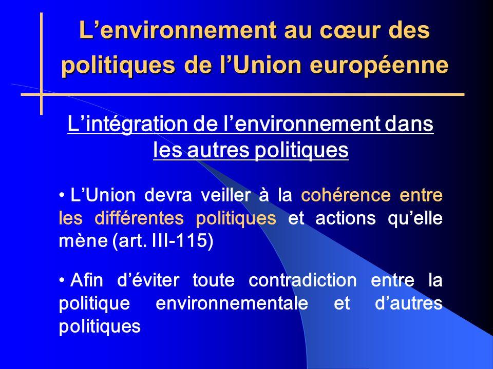 Lenvironnement au cœur des politiques de lUnion européenne Lintégration de lenvironnement dans les autres politiques LUnion devra veiller à la cohérence entre les différentes politiques et actions quelle mène (art.