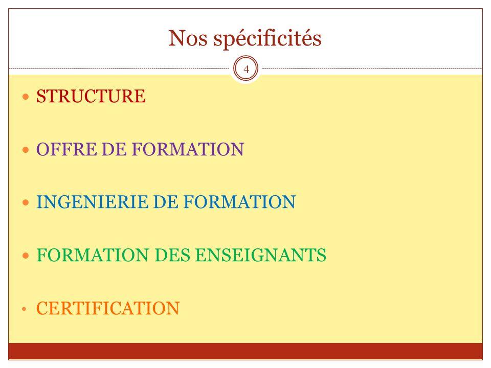 Nos spécificités STRUCTURE OFFRE DE FORMATION INGENIERIE DE FORMATION FORMATION DES ENSEIGNANTS CERTIFICATION 4