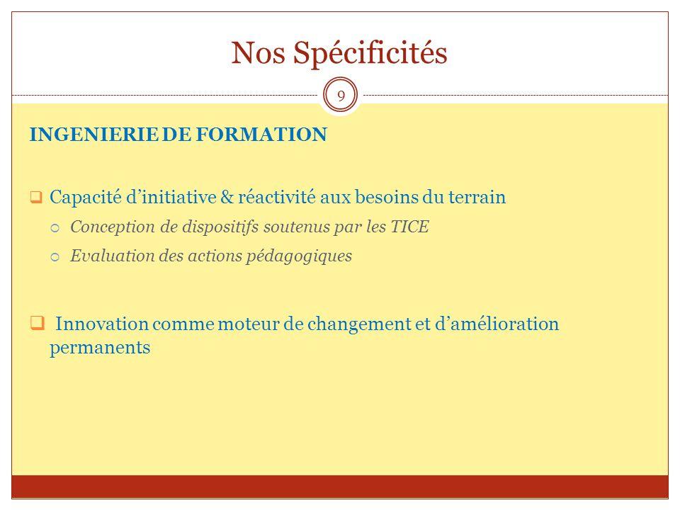 Nos Spécificités INGENIERIE DE FORMATION Capacité dinitiative & réactivité aux besoins du terrain Conception de dispositifs soutenus par les TICE Eval