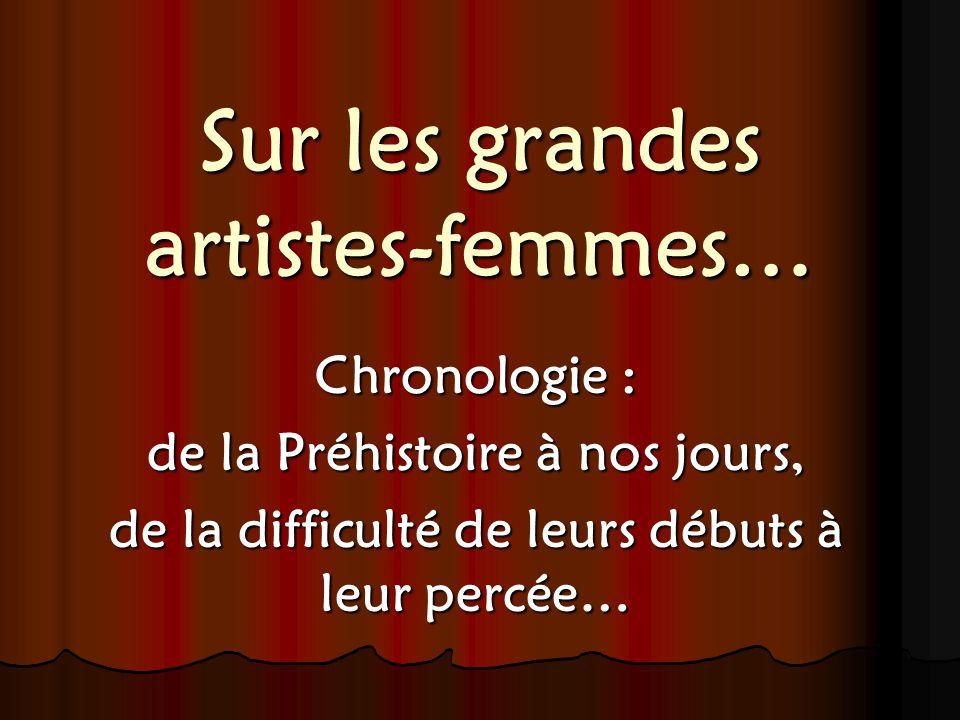 Sur les grandes artistes-femmes… Chronologie : de la Préhistoire à nos jours, de la difficulté de leurs débuts à leur percée…