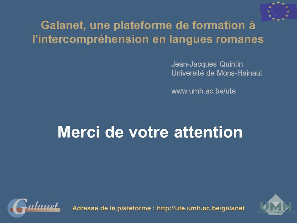Jean-Jacques Quintin Université de Mons-Hainaut www.umh.ac.be/ute Galanet, une plateforme de formation à l'intercompréhension en langues romanes Merci
