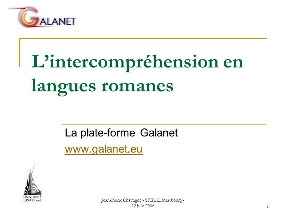 Jean-Pierre Chavagne - SPIRAL Strasbourg - 22 juin 20061 Lintercompréhension en langues romanes La plate-forme Galanet www.galanet.eu