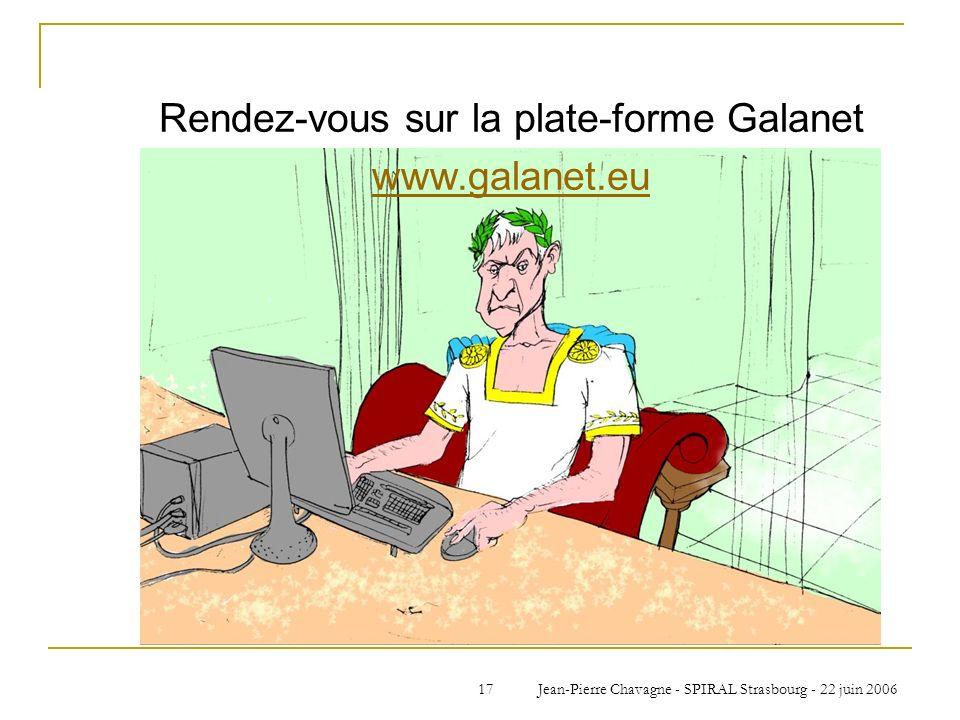 Jean-Pierre Chavagne - SPIRAL Strasbourg - 22 juin 200617 Rendez-vous sur la plate-forme Galanet www.galanet.eu
