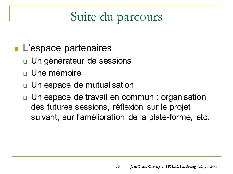 Jean-Pierre Chavagne - SPIRAL Strasbourg - 22 juin 200619 Suite du parcours Lespace partenaires Un générateur de sessions Une mémoire Un espace de mut