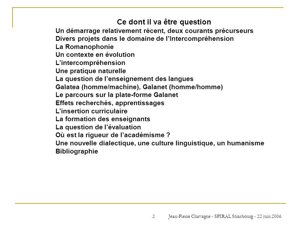 Jean-Pierre Chavagne - SPIRAL Strasbourg - 22 juin 20063 Un démarrage relativement récent Des projets délaboration de méthodes de compréhension de lécrit en langues romanes naissent à la fin des années 80, début des années 90, après lentrée de lEspagne et du Portugal (86), pendant que la Communauté Economique Européenne devenait lUnion Européenne (92) 3 ont « abouti » avant 2000 : EuRom4, Claire Blanche-Benveniste, Aix-en-Provence EuroComRom, Horst G.