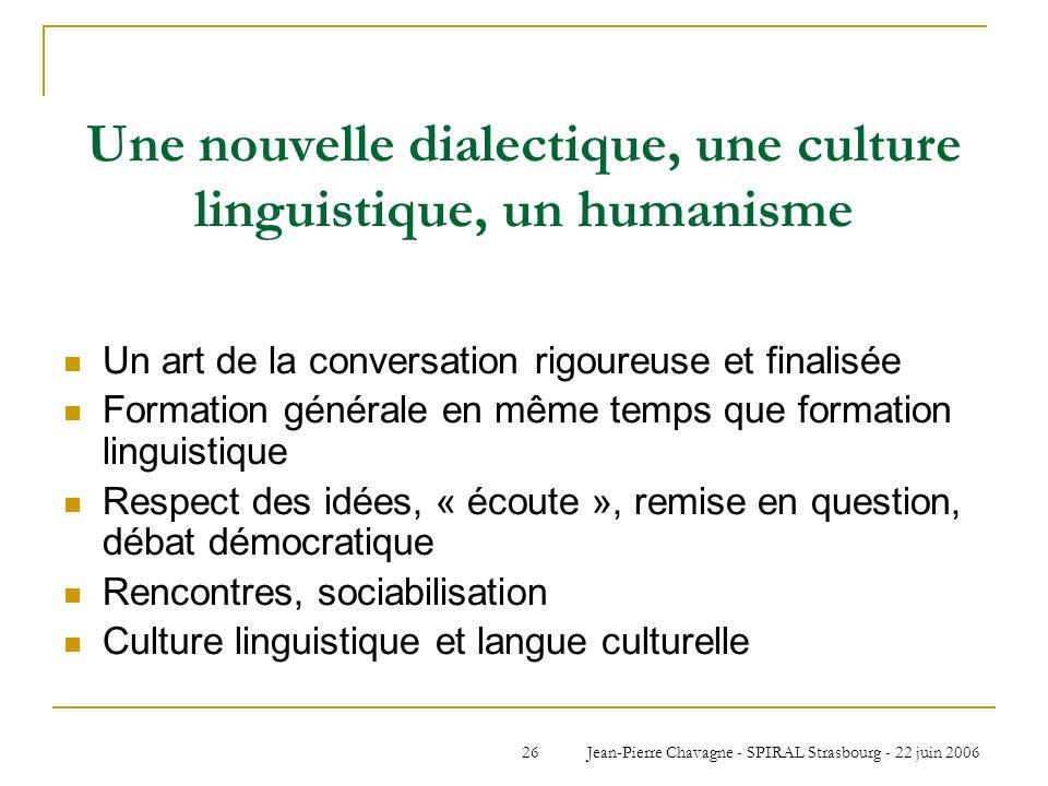 Jean-Pierre Chavagne - SPIRAL Strasbourg - 22 juin 200626 Une nouvelle dialectique, une culture linguistique, un humanisme Un art de la conversation r
