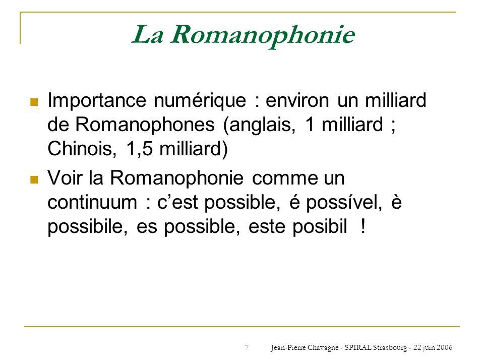 Jean-Pierre Chavagne - SPIRAL Strasbourg - 22 juin 20067 La Romanophonie Importance numérique : environ un milliard de Romanophones (anglais, 1 millia