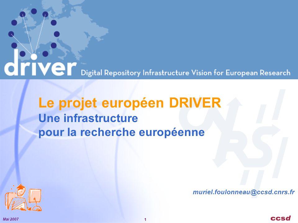 Mai 2007 1 Le projet européen DRIVER Une infrastructure pour la recherche européenne muriel.foulonneau@ccsd.cnrs.fr