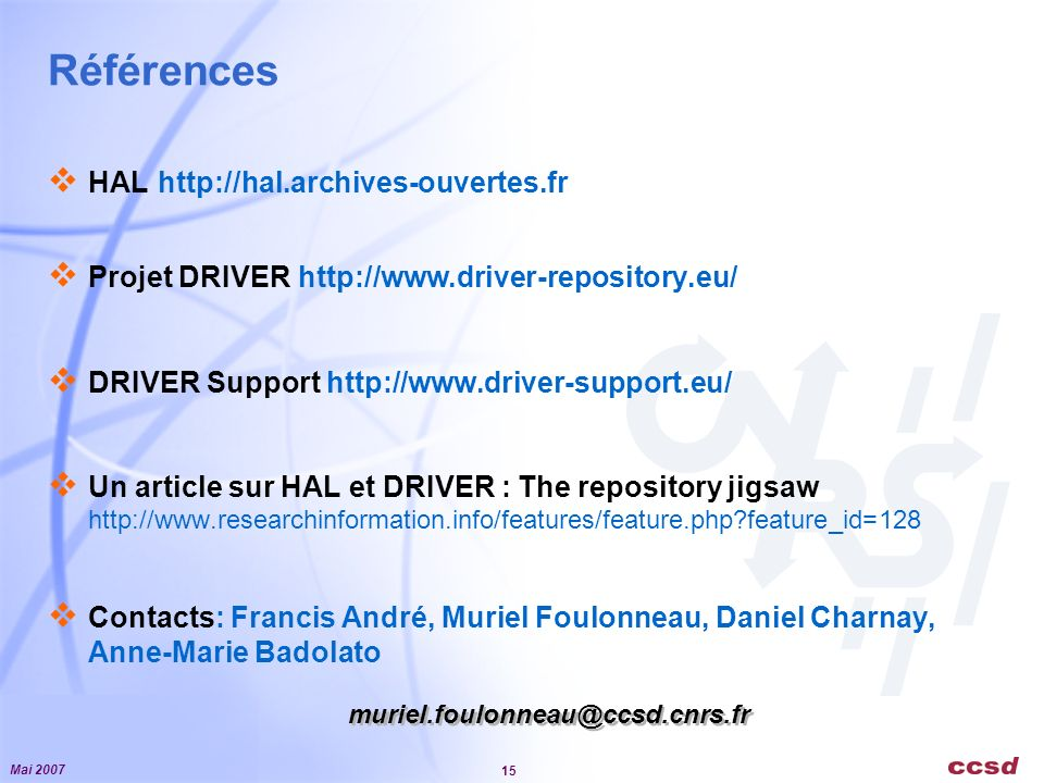 Mai 2007 15 Références HAL http://hal.archives-ouvertes.fr Projet DRIVER http://www.driver-repository.eu/ DRIVER Support http://www.driver-support.eu/ Un article sur HAL et DRIVER : The repository jigsaw http://www.researchinformation.info/features/feature.php feature_id=128 Contacts: Francis André, Muriel Foulonneau, Daniel Charnay, Anne-Marie Badolato muriel.foulonneau@ccsd.cnrs.fr