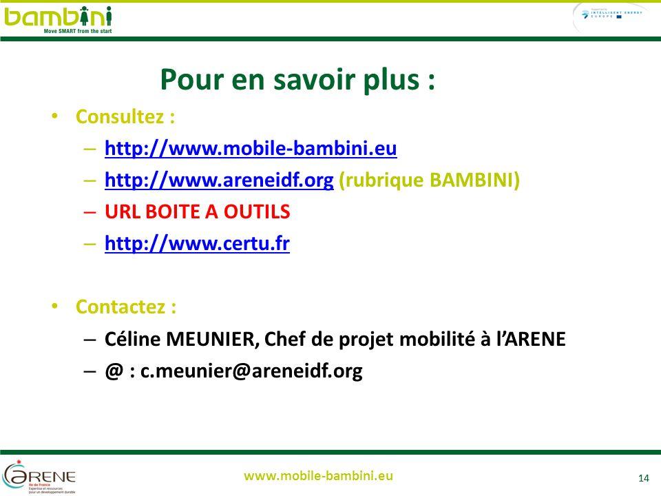 14 www.mobile-bambini.eu Pour en savoir plus : Consultez : – http://www.mobile-bambini.eu http://www.mobile-bambini.eu – http://www.areneidf.org (rubrique BAMBINI) http://www.areneidf.org – URL BOITE A OUTILS – http://www.certu.fr http://www.certu.fr Contactez : – Céline MEUNIER, Chef de projet mobilité à lARENE – @ : c.meunier@areneidf.org 14