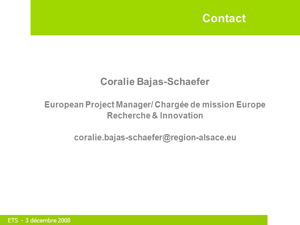 ETS - 3 décembre 2008 Coralie Bajas-Schaefer European Project Manager/ Chargée de mission Europe Recherche & Innovation coralie.bajas-schaefer@region-alsace.eu Contact