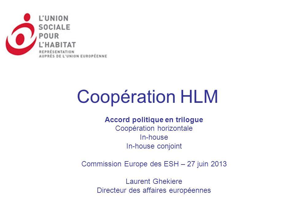 Coopération HLM Accord politique en trilogue Coopération horizontale In-house In-house conjoint Commission Europe des ESH – 27 juin 2013 Laurent Gheki