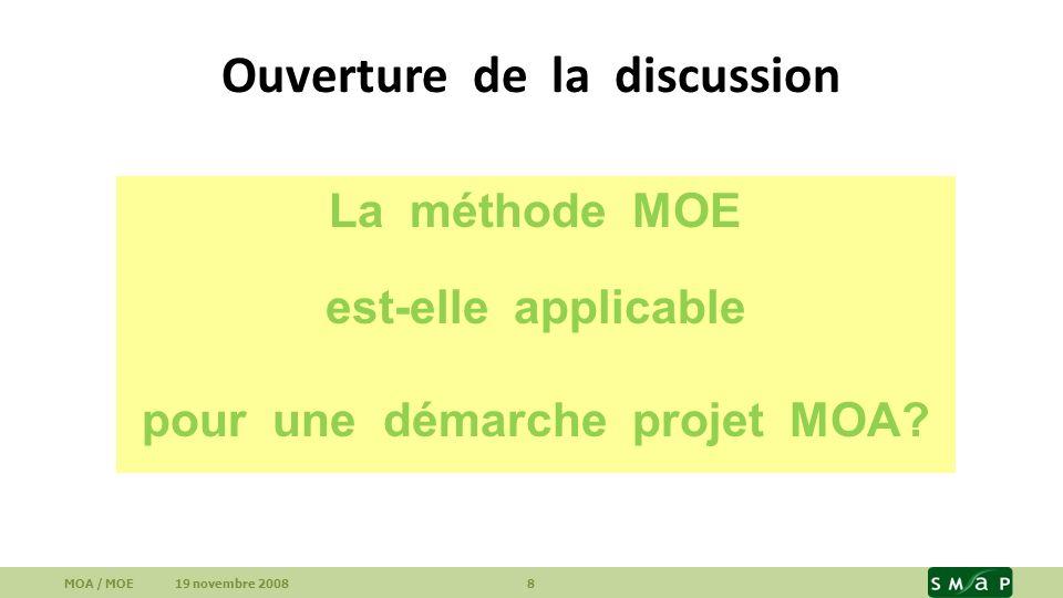 Ouverture de la discussion MOA / MOE 19 novembre 2008 8 La méthode MOE est-elle applicable pour une démarche projet MOA