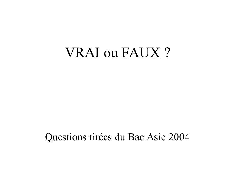 VRAI ou FAUX ? Questions tirées du Bac Asie 2004