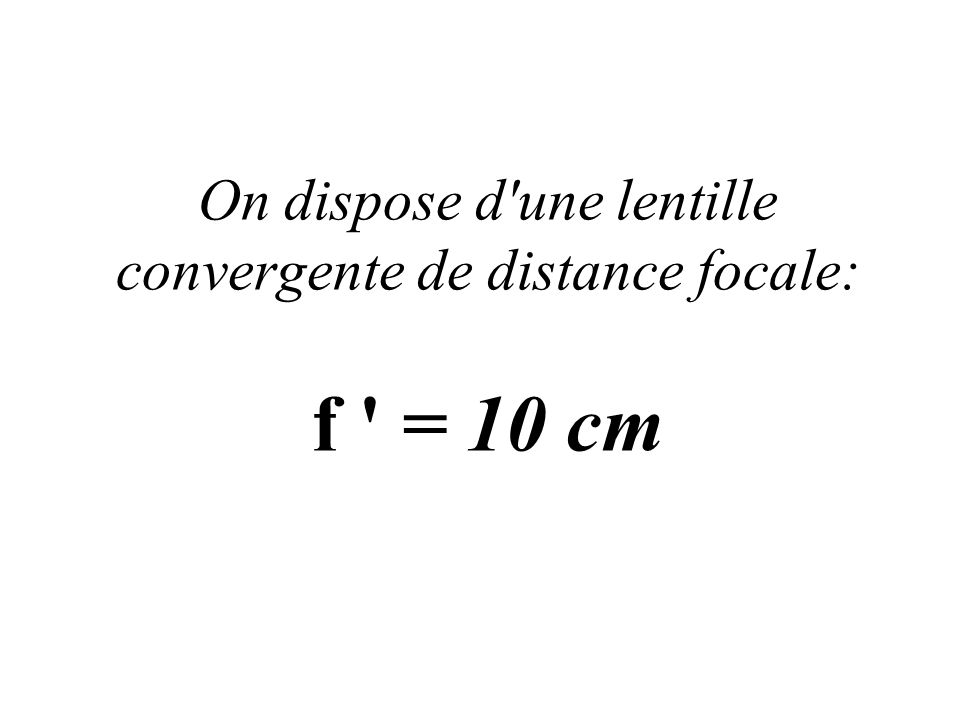 On dispose d'une lentille convergente de distance focale: f ' = 10 cm