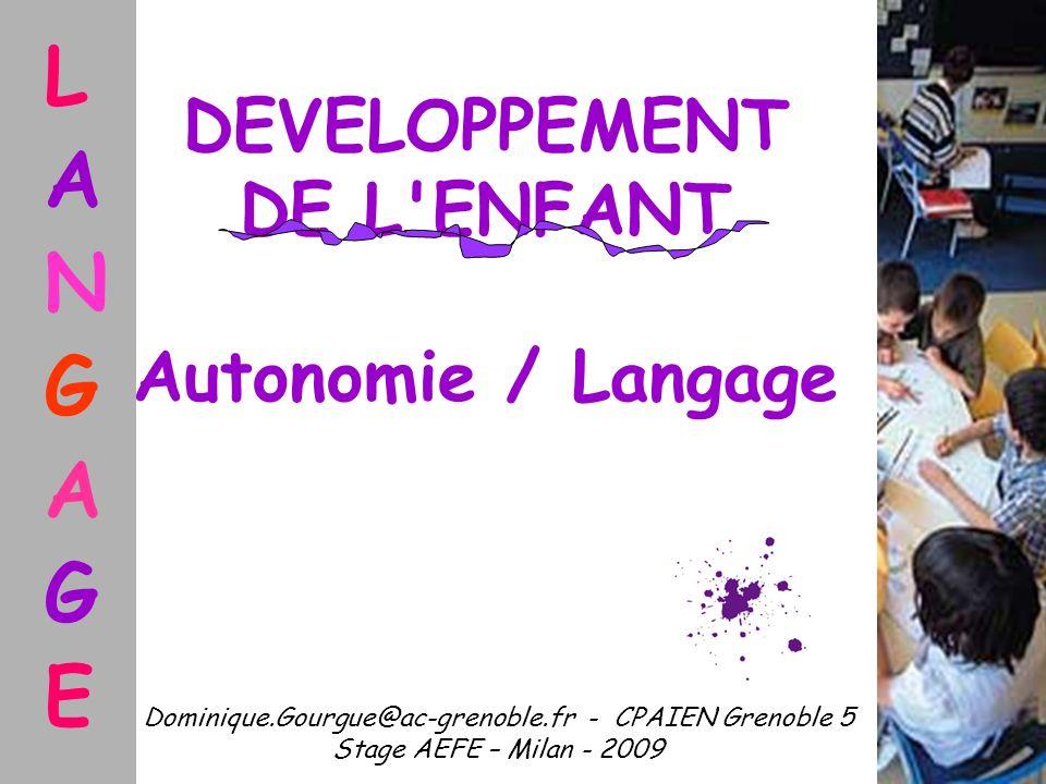 DEVELOPPEMENT DE L'ENFANT Autonomie / Langage Dominique.Gourgue@ac-grenoble.fr - CPAIEN Grenoble 5 Stage AEFE – Milan - 2009 L A N G A G E