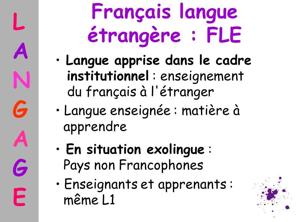 Français langue étrangère : FLE Langue apprise dans le cadre institutionnel : enseignement du français à l'étranger Langue enseignée : matière à appre