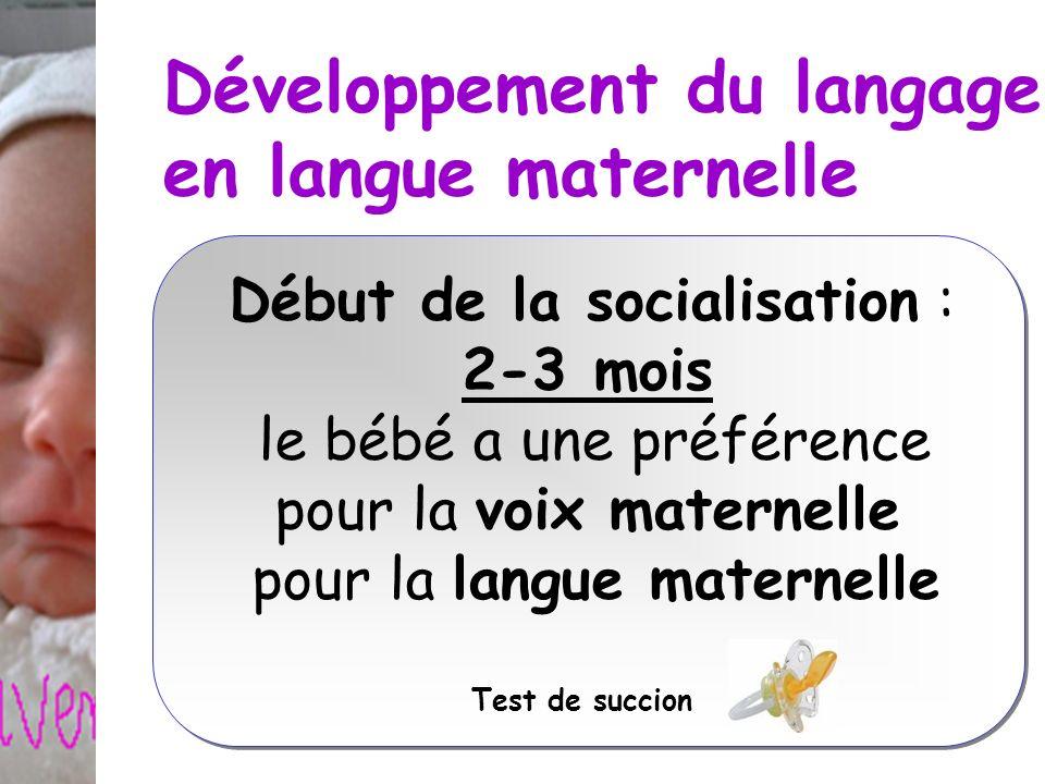 Développement du langage en langue maternelle Début de la socialisation : 2-3 mois le bébé a une préférence pour la voix maternelle pour la langue mat