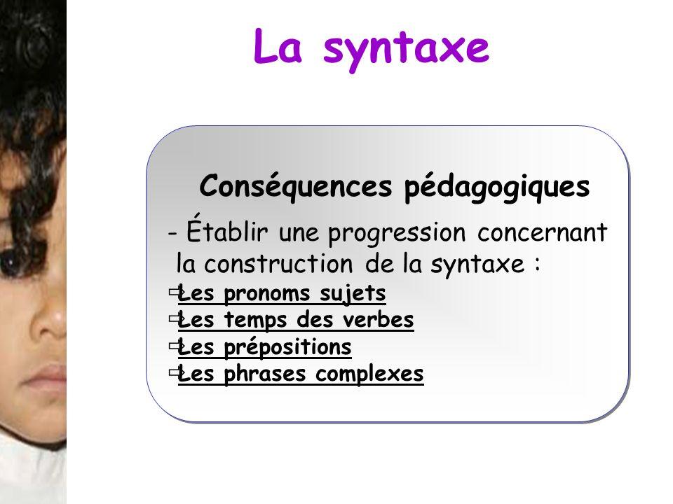 La syntaxe Conséquences pédagogiques - Établir une progression concernant la construction de la syntaxe : Les pronoms sujets Les temps des verbes Les