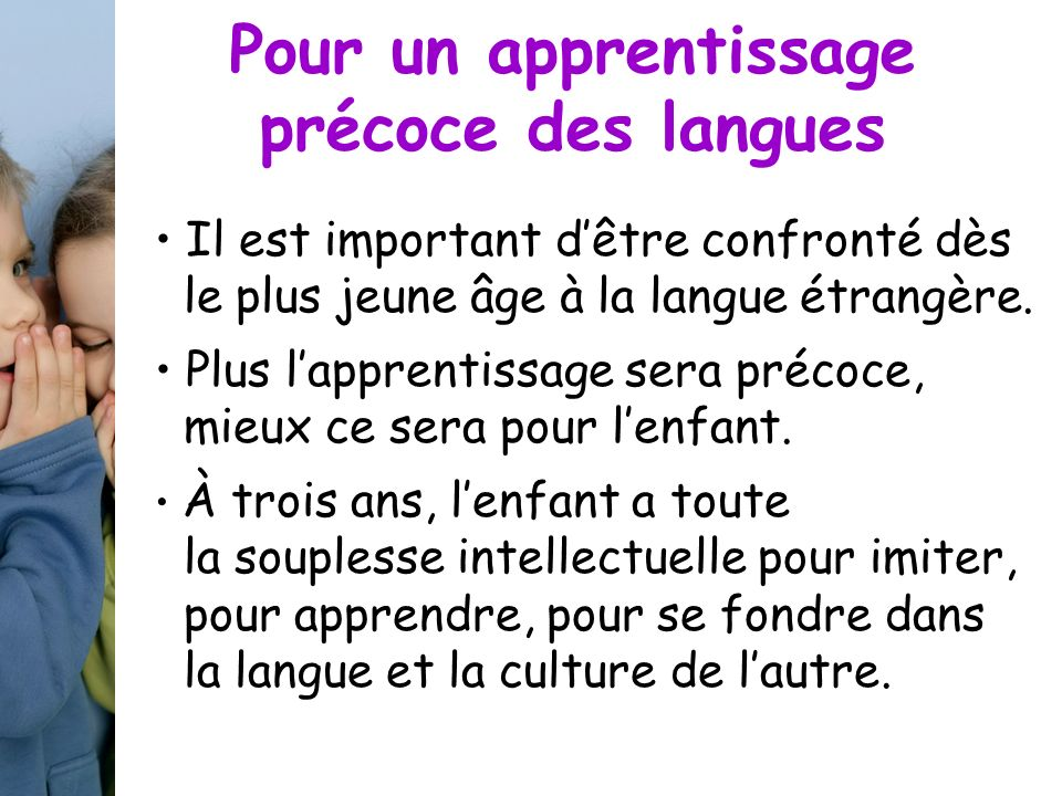 Pour un apprentissage précoce des langues Il est important dêtre confronté dès le plus jeune âge à la langue étrangère. Plus lapprentissage sera préco