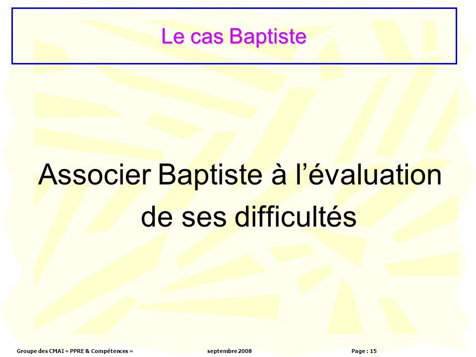 Groupe des CMAI « PPRE & Compétences »septembre 2008 Page : 15 Le cas Baptiste Associer Baptiste à lévaluation de ses difficultés