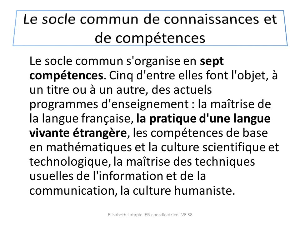 Le socle commun s'organise en sept compétences. Cinq d'entre elles font l'objet, à un titre ou à un autre, des actuels programmes d'enseignement : la