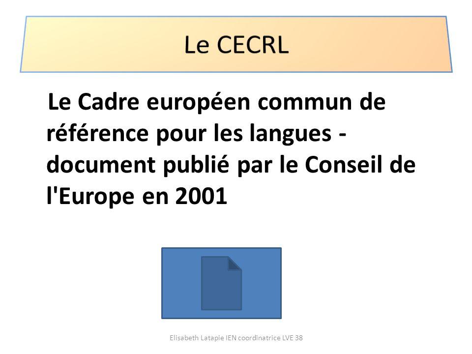 Le Cadre européen commun de référence pour les langues - document publié par le Conseil de l'Europe en 2001 Elisabeth Latapie IEN coordinatrice LVE 38
