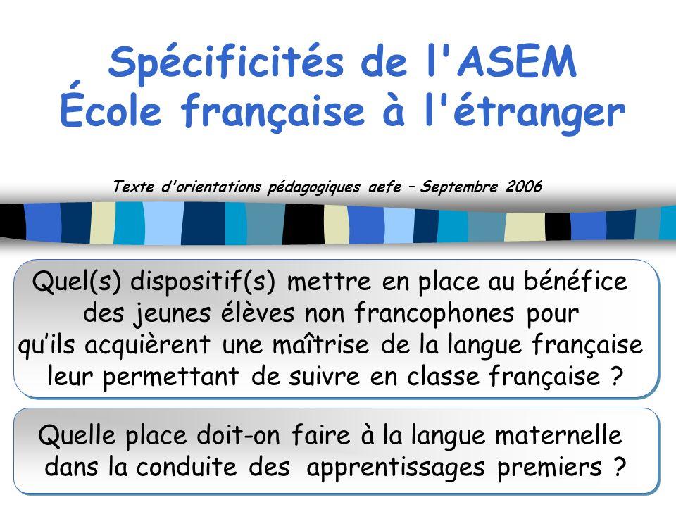 Spécificités de l'ASEM École française à l'étranger Texte d'orientations pédagogiques aefe – Septembre 2006 Quel(s) dispositif(s) mettre en place au b