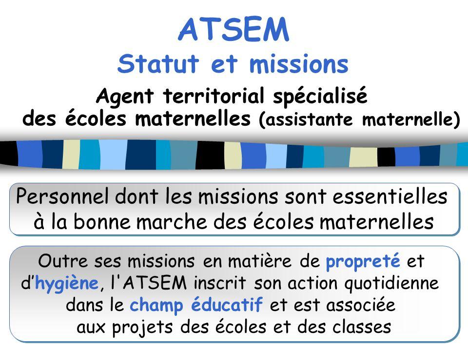 ATSEM Statut et missions Agent territorial spécialisé des écoles maternelles (assistante maternelle) Personnel dont les missions sont essentielles à l