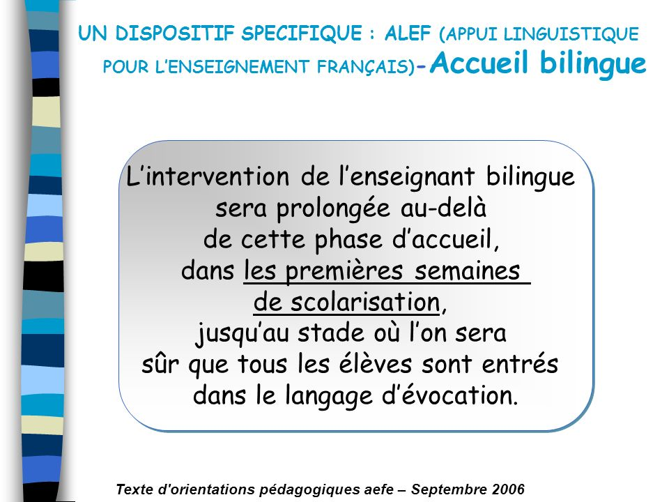 UN DISPOSITIF SPECIFIQUE : ALEF (APPUI LINGUISTIQUE POUR LENSEIGNEMENT FRANÇAIS) - Accueil bilingue Lintervention de lenseignant bilingue sera prolong