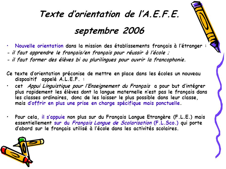 Texte dorientation de lA.E.F.E. septembre 2006 Nouvelle orientation dans la mission des établissements français à létranger : - il faut apprendre le f