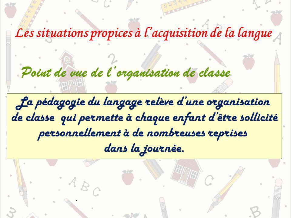 La pédagogie du langage relève dune organisation de classe qui permette à chaque enfant dêtre sollicité personnellement à de nombreuses reprises dans la journée.