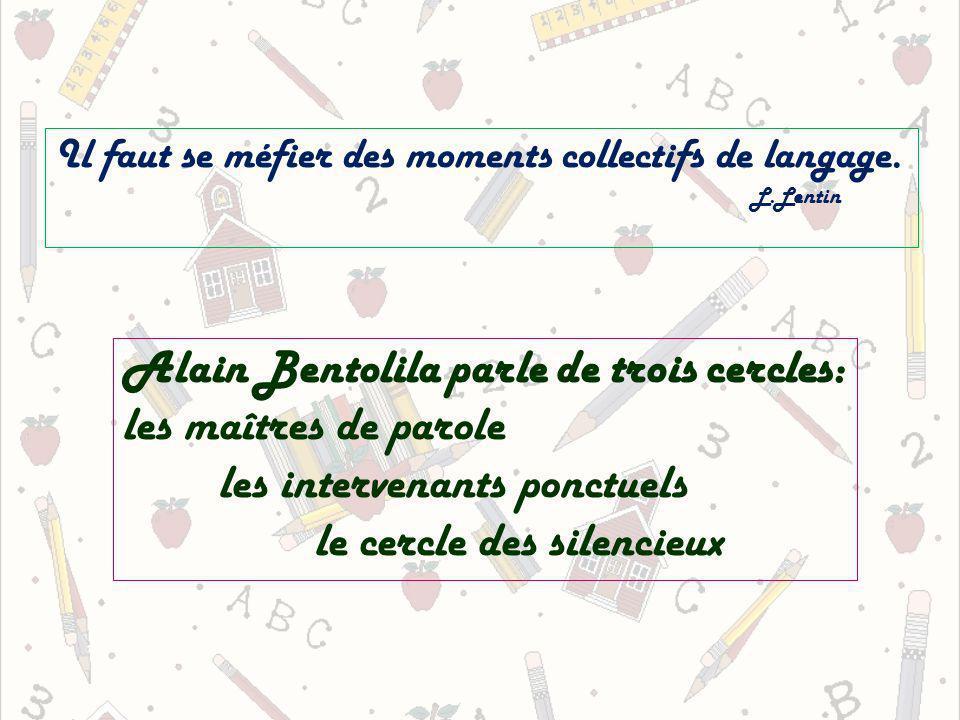 Il faut se méfier des moments collectifs de langage. L.Lentin Alain Bentolila parle de trois cercles: les maîtres de parole les intervenants ponctuels