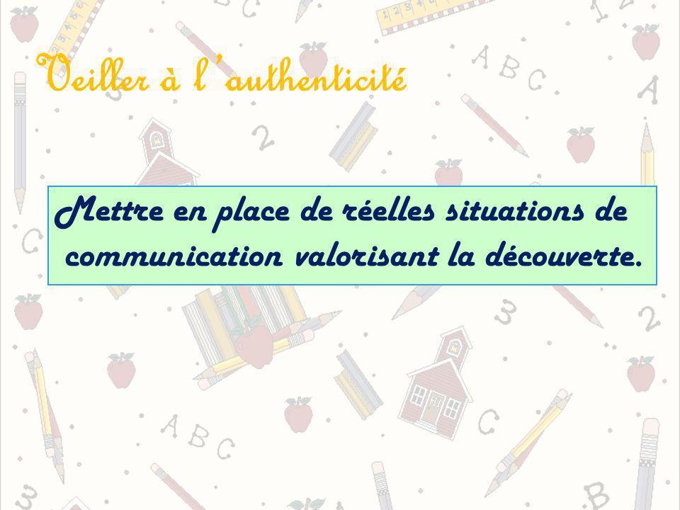 Veiller à lauthenticité Mettre en place de réelles situations de communication valorisant la découverte.