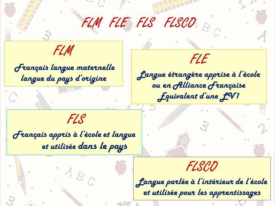 FLMFLE FLS FLSCO FLM Français langue maternelle langue du pays dorigine FLE Langue étrangère apprise à lécole ou en Alliance Française Equivalent dune LV1 FLS Français appris à lécole et langue et utilisée dans le pays FLSCO Langue parlée à lintérieur de lécole et utilisée pour les apprentissages