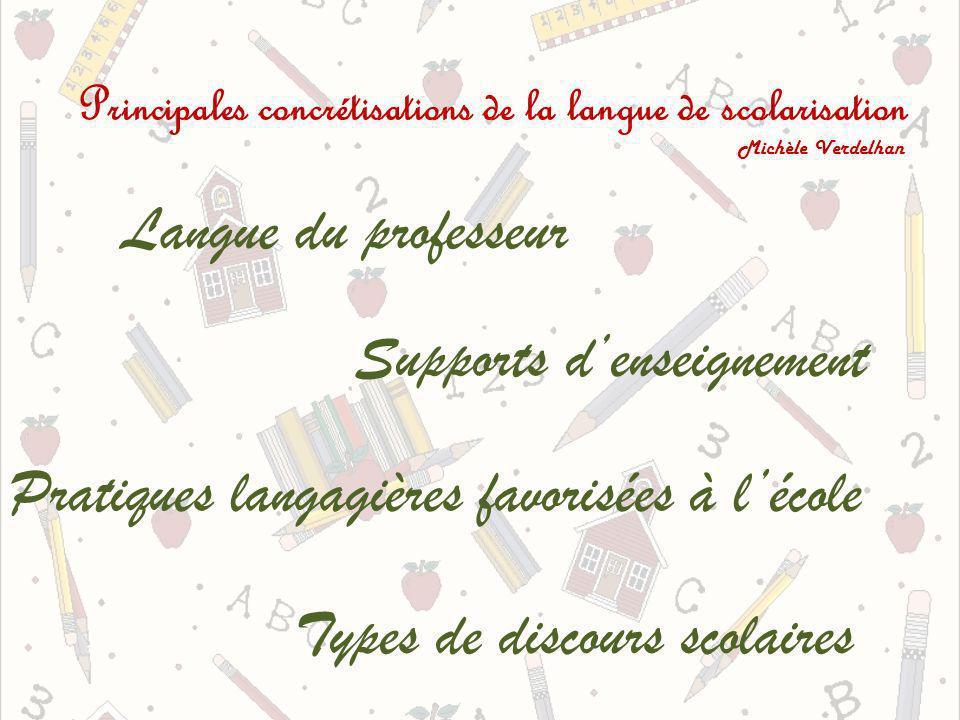 Principales concrétisations de la langue de scolarisation Michèle Verdelhan Langue du professeur Supports denseignement Pratiques langagières favorisées à lécole Types de discours scolaires