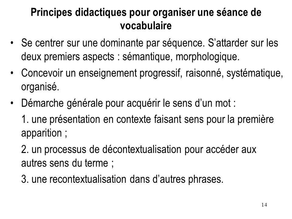 14 Principes didactiques pour organiser une séance de vocabulaire Se centrer sur une dominante par séquence. Sattarder sur les deux premiers aspects :