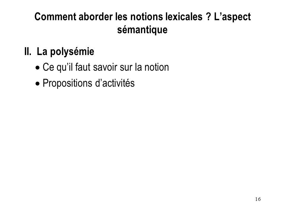 16 Comment aborder les notions lexicales ? Laspect sémantique II. La polysémie Ce quil faut savoir sur la notion Propositions dactivités