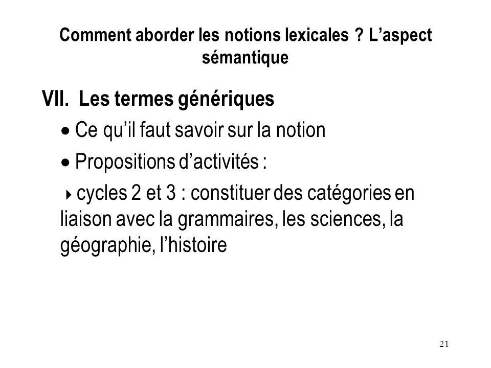 21 Comment aborder les notions lexicales ? Laspect sémantique VII. Les termes génériques Ce quil faut savoir sur la notion Propositions dactivités : c