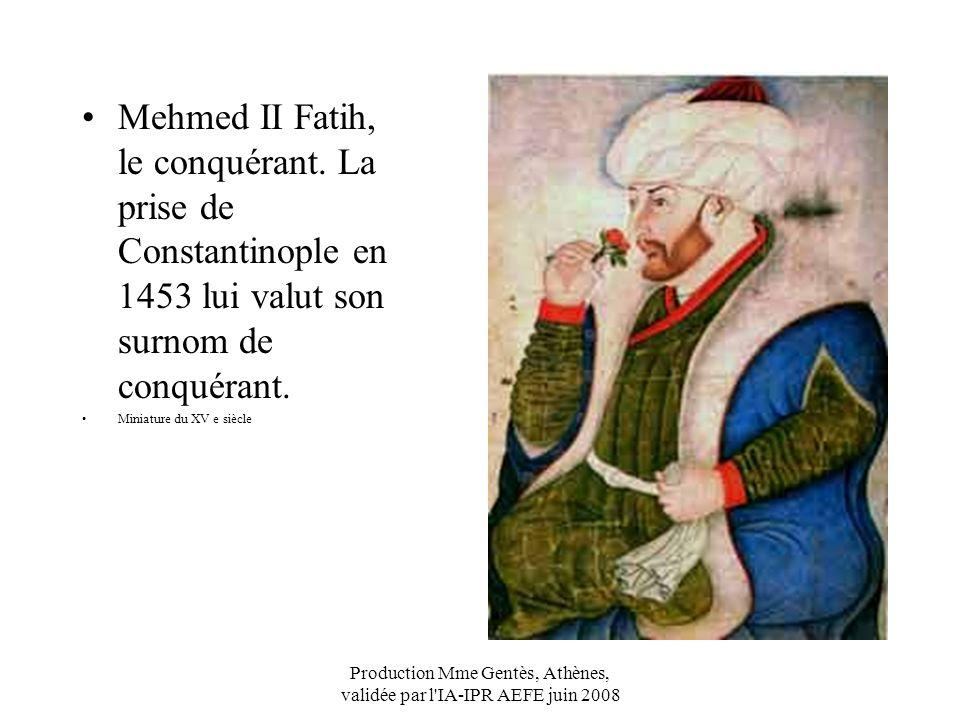 Production Mme Gentès, Athènes, validée par l'IA-IPR AEFE juin 2008 Mehmed II Fatih, le conquérant. La prise de Constantinople en 1453 lui valut son s