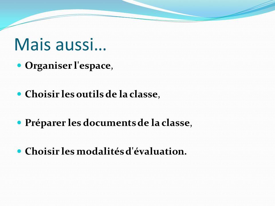 Mais aussi… Organiser l'espace, Choisir les outils de la classe, Préparer les documents de la classe, Choisir les modalités d'évaluation.