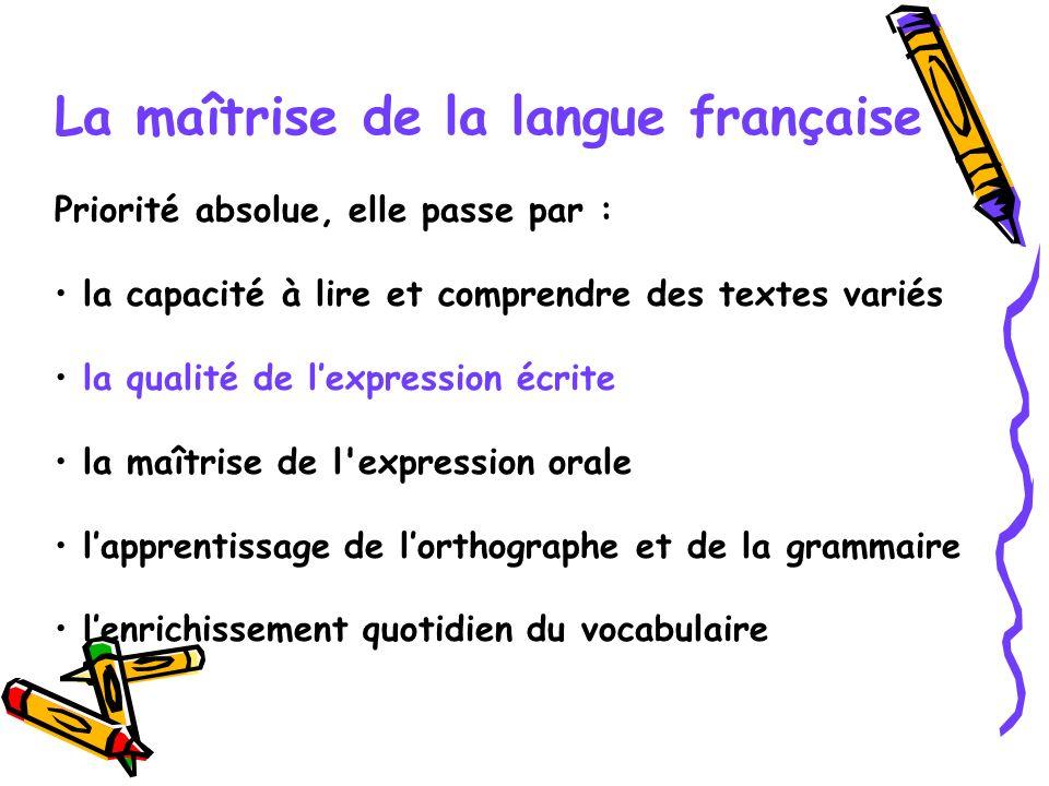 La maîtrise de la langue française Priorité absolue, elle passe par : la capacité à lire et comprendre des textes variés la qualité de lexpression écr